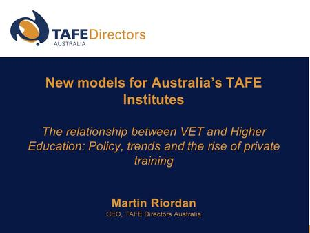 New models for Australia's TAFE Institutes The relationship between VET and Higher Education: Policy, trends and the rise of private training Martin Riordan.