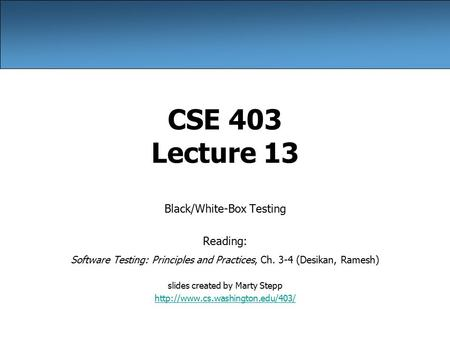 CSE 403 Lecture 13 Black/White-Box Testing Reading: Software Testing: Principles and Practices, Ch. 3-4 (Desikan, Ramesh) slides created by Marty Stepp.