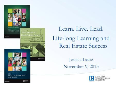 Learn. Live. Lead. Life-long Learning and Real Estate Success Jessica Lautz November 9, 2013.