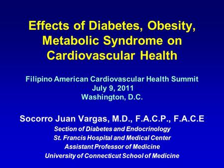 Effects of Diabetes, Obesity, Metabolic Syndrome on Cardiovascular Health Filipino American Cardiovascular Health Summit July 9, 2011 Washington, D.C.