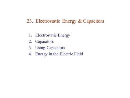 23. Electrostatic Energy & Capacitors 1.Electrostatic Energy 2.Capacitors 3.Using Capacitors 4.Energy in the Electric Field.