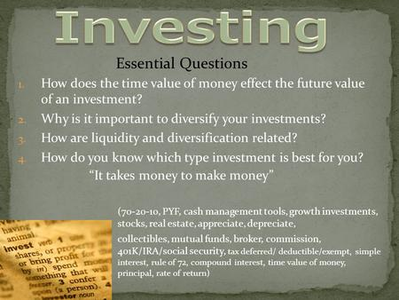 1. How does the time value of money effect the future value of an investment? 2. Why is it important to diversify your investments? 3. How are liquidity.