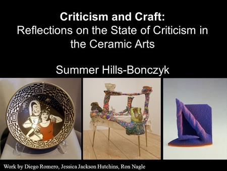 Criticism <strong>and</strong> <strong>Craft</strong>: Reflections on the State of Criticism in the Ceramic <strong>Arts</strong> Summer Hills-Bonczyk Work by Diego Romero, Jessica Jackson Hutchins, Ron.