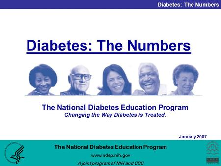 Diabetes: The Numbers The National Diabetes Education Program www.ndep.nih.gov A joint program of NIH and CDC January 2007 Diabetes: The Numbers The National.