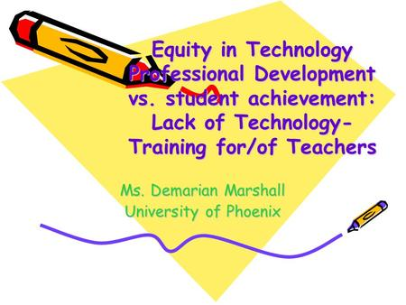 Equity in Technology Professional Development vs. student achievement: Lack of Technology- Training for/of Teachers Ms. Demarian Marshall University of.
