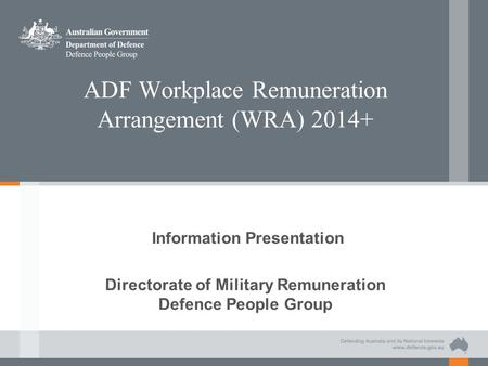 ADF Workplace Remuneration Arrangement (WRA) 2014+ Information Presentation Directorate of Military Remuneration Defence People Group.