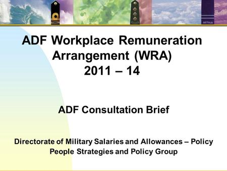 ADF Workplace Remuneration Arrangement (WRA) 2011 – 14 ADF Consultation Brief Directorate of Military Salaries and Allowances – Policy People Strategies.
