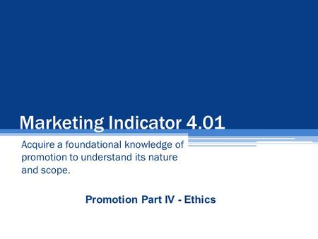 Marketing Indicator 4.01 Acquire a foundational knowledge of promotion to understand its nature and scope. Promotion Part IV - Ethics.