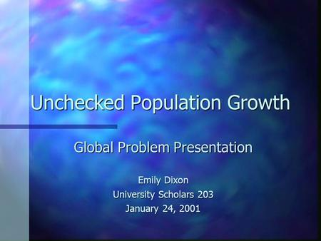 Unchecked Population Growth Global Problem Presentation Emily Dixon University Scholars 203 January 24, 2001.