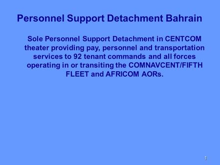 1 Sole Personnel Support Detachment in CENTCOM theater providing pay, personnel and transportation services to 92 tenant commands and all forces operating.
