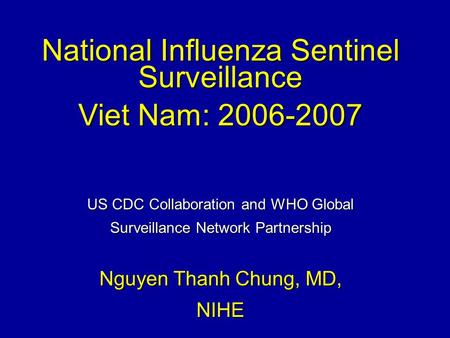 National Influenza Sentinel Surveillance Viet Nam: 2006-2007 US CDC Collaboration and WHO Global Surveillance Network Partnership Nguyen Thanh Chung, MD,