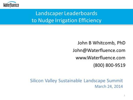 Landscaper Leaderboards to Nudge Irrigation Efficiency 1 Silicon Valley Sustainable Landscape Summit March 24, 2014 John B Whitcomb, PhD
