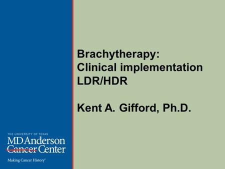 Brachytherapy: Clinical implementation LDR/HDR Kent A. Gifford, Ph.D.