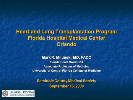 Heart and Lung Transplantation Program Florida Hospital Medical Center Orlando Mark R. Milunski, MD, FACC Florida Heart Group, PA Associate Professor of.