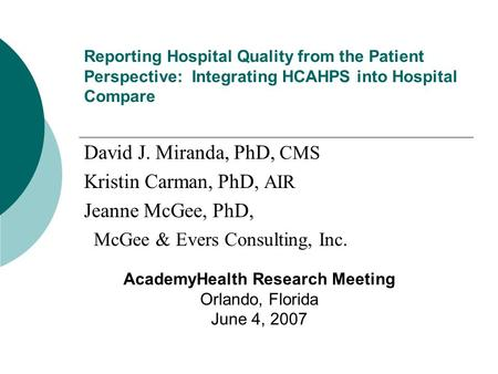 Reporting Hospital Quality from the Patient Perspective: Integrating HCAHPS into Hospital Compare David J. Miranda, PhD, CMS Kristin Carman, PhD, AIR Jeanne.