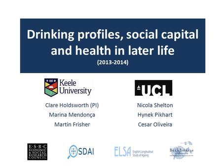 Drinking profiles, social capital and health in later life (2013-2014) Clare Holdsworth (PI)Nicola Shelton Marina MendonçaHynek Pikhart Martin FrisherCesar.