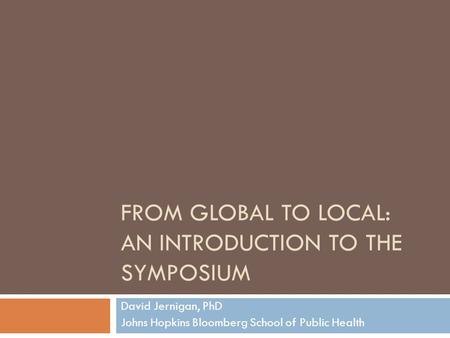 FROM GLOBAL TO LOCAL: AN INTRODUCTION TO THE SYMPOSIUM David Jernigan, PhD Johns Hopkins Bloomberg School of Public Health.