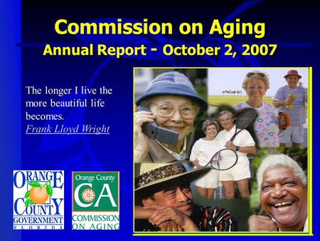 The longer I live the more beautiful life becomes. <strong>Frank</strong> <strong>Lloyd</strong> <strong>Wright</strong> Commission on Aging Annual Report - October 2, 2007.