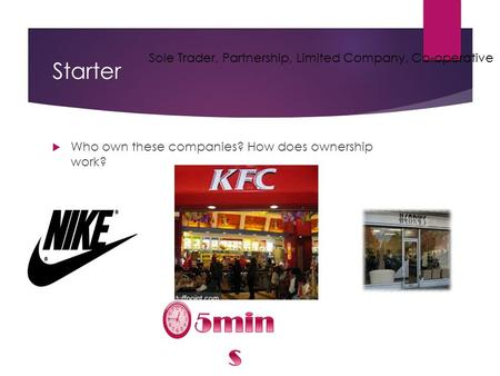Starter  Who own these companies? How does ownership work? Sole Trader, Partnership, Limited Company, Co-operative.
