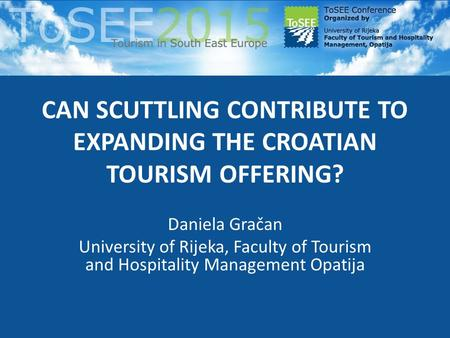 CAN SCUTTLING CONTRIBUTE TO EXPANDING THE CROATIAN TOURISM OFFERING? Daniela Gračan University of Rijeka, Faculty of Tourism and Hospitality Management.