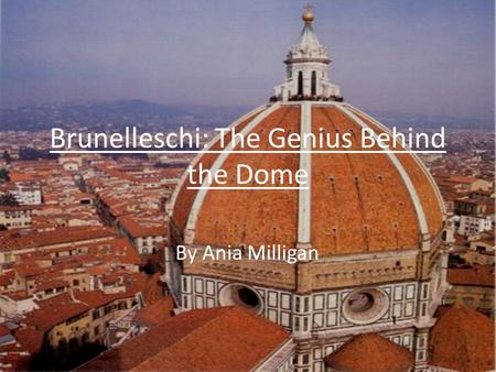 Brunelleschi: The Genius Behind the Dome By Ania Milligan.