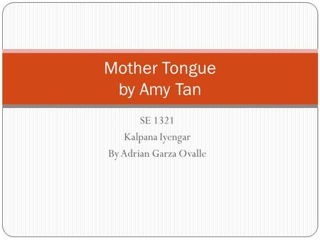 day english ppt  se 1321 kalpana iyengar by adrian garza ovalle mother tongue by amy tan