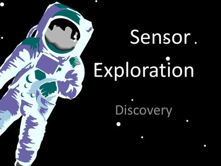 "Exploration Discovery Sensor. What are your Senses? Draw yourself and label each of your ""senses"" Senses are parts of you that interact with what is around."