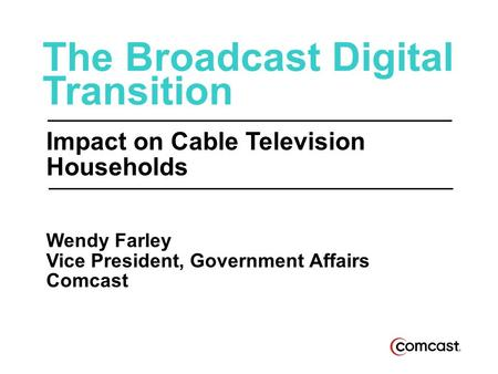 The Broadcast Digital Transition Impact on Cable Television Households Wendy Farley Vice President, Government Affairs Comcast.