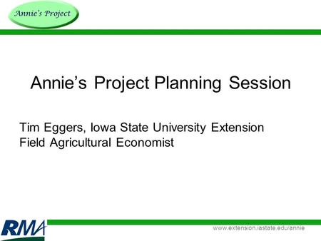 Www.extension.iastate.edu/annie Annie's Project Planning Session Tim Eggers, Iowa State University Extension Field Agricultural Economist.