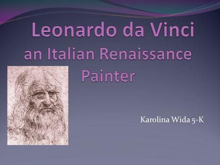 Karolina Wida 5-K. Leonardo da Vinci's Early Life Leonardo da Vinci was born on April 15 th,1452 in Florence, Italy. His parents were Piero da Vinci and.