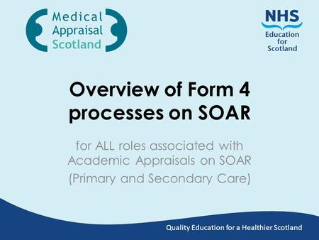 Quality Education for a Healthier Scotland Overview of Form 4 processes on SOAR for ALL roles associated with Academic Appraisals on SOAR (Primary and.