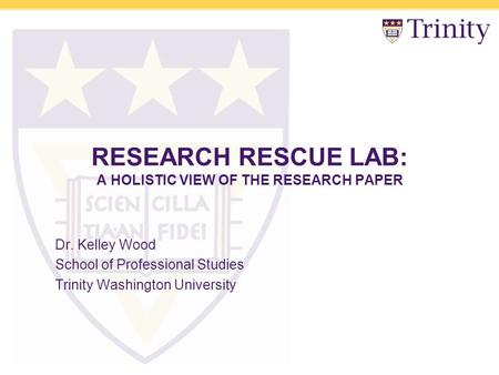 RESEARCH RESCUE LAB: A HOLISTIC VIEW OF THE RESEARCH PAPER Dr. Kelley Wood School of Professional Studies Trinity Washington University.