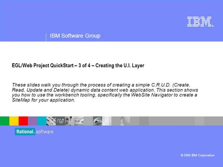 ® IBM Software Group © 2006 IBM Corporation EGL/Web Project QuickStart – 3 of 4 – Creating the U.I. Layer These slides walk you through the process of.