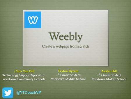 Weebly Create a webpage from scratch Chris Van Pelt Technology Support Specialist Yorktown Community Schools Peyton Byrum 7 th Grade Student Yorktown Middle.