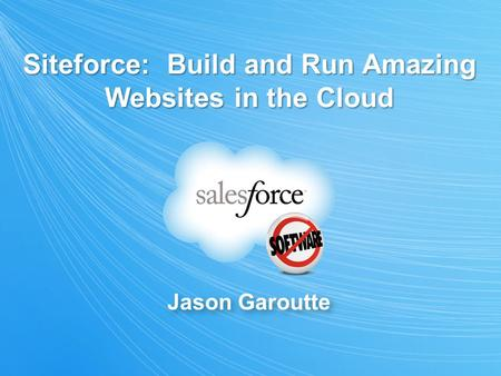 Jason Garoutte Siteforce: Build and Run Amazing Websites in the Cloud.