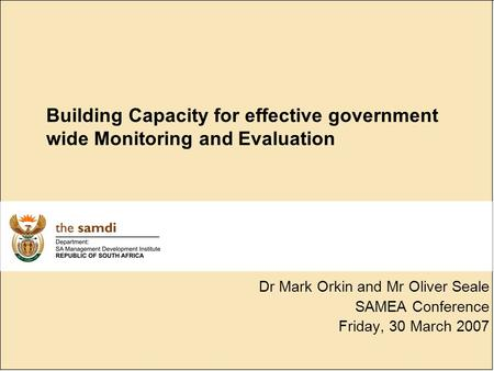 Building Capacity for effective government wide Monitoring and Evaluation Dr Mark Orkin and Mr Oliver Seale SAMEA Conference Friday, 30 March 2007.