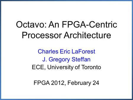 Octavo: An FPGA-Centric Processor Architecture Charles Eric LaForest J. Gregory Steffan ECE, University of Toronto FPGA 2012, February 24.