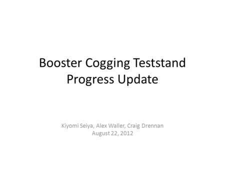 Booster Cogging Teststand Progress Update Kiyomi Seiya, Alex Waller, Craig Drennan August 22, 2012.