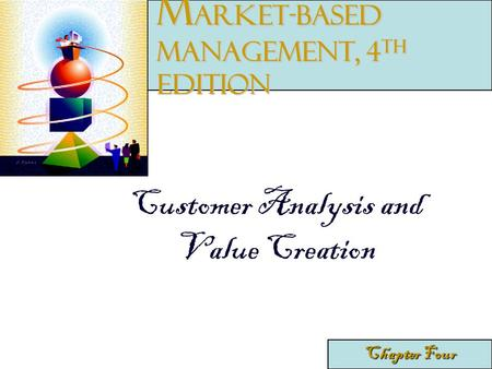 Customer Analysis and Value Creation Chapter Four M arket-Based Management, 4 th edition.