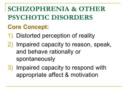 SCHIZOPHRENIA & OTHER PSYCHOTIC DISORDERS Core Concept: 1)Distorted perception of reality 2)Impaired capacity to reason, speak, and behave rationally or.