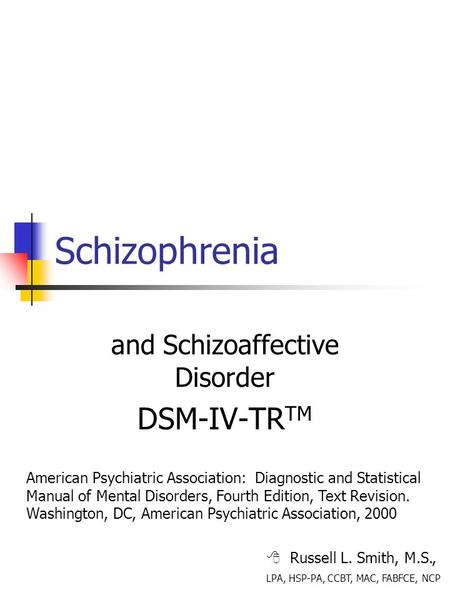 Schizophrenia and Schizoaffective Disorder DSM-IV-TR TM  Russell L. Smith, M.S., LPA, HSP-PA, CCBT, MAC, FABFCE, NCP American Psychiatric Association: