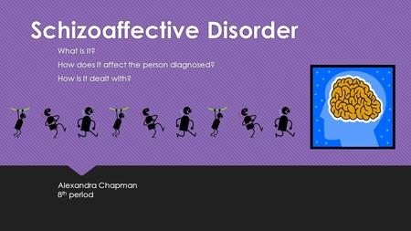 Schizoaffective Disorder What is it? How does it affect the person diagnosed? How is it dealt with? What is it? How does it affect the person diagnosed?