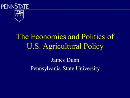 The Economics and Politics of U.S. Agricultural Policy James Dunn Pennsylvania State University.