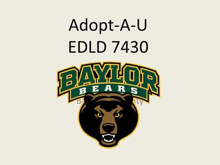 Adopt-A-U EDLD 7430 Baylor University. Background Private Christian University Research University Established in 1845 Relocated to Waco, Texas after.