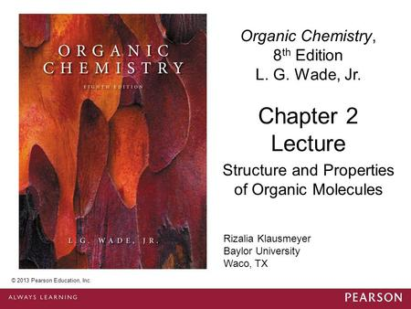 © 2013 Pearson Education, Inc. Chapter 2 Lecture Organic Chemistry, 8 th Edition L. G. Wade, Jr. Structure and Properties of Organic Molecules © 2013 Pearson.
