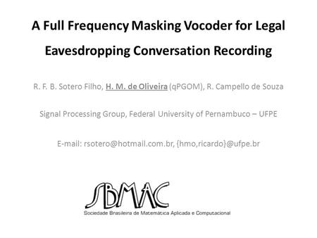 A Full Frequency Masking Vocoder for Legal Eavesdropping Conversation Recording R. F. B. Sotero Filho, H. M. de Oliveira (qPGOM), R. Campello de Souza.
