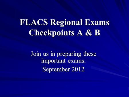 FLACS Regional Exams Checkpoints A & B Join us in preparing these important exams. September 2012.
