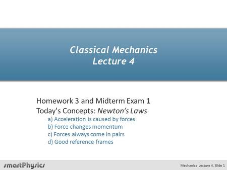 Mechanics Lecture 4, Slide 1 Classical Mechanics Lecture 4 Homework 3 and Midterm Exam 1 Today's Concepts: Newton's Laws a) Acceleration is caused by forces.