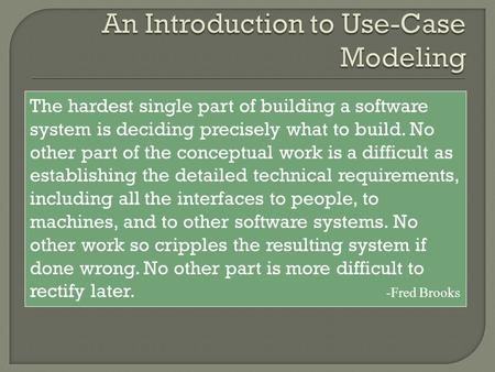 The hardest single part of building a software system is deciding precisely what to build. No other part of the conceptual work is a difficult as establishing.