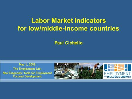 Labor Market Indicators for low/middle-income countries Paul Cichello May 1, 2009 The Employment Lab: New Diagnostic Tools for Employment Focused Development.